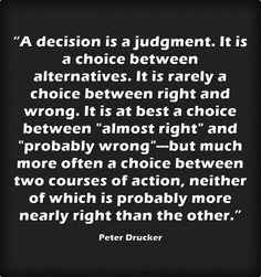 """""""A decision is a judgment. It is a choice between alternatives. It is rarely a choice between right and wrong. It is at best a choice between """"almost right"""" and """"probably wrong""""---but much more often a choice between two courses of action, neither of which is probably more nearly right than the other."""" ~ Peter Drucker"""