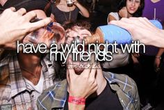 Have a wild night with my friends.