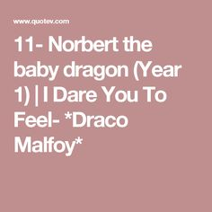 11- Norbert the baby dragon (Year 1)   I Dare You To Feel- *Draco Malfoy*