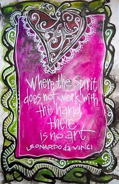 Where the spirit does not work with the hand, there is no art. Leonardo DaVinci