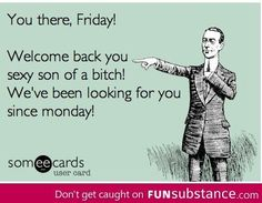 Friday...this goes for thirsty thursday as well