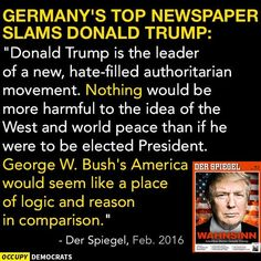 "Germany's top newspaper slams Donald Trump: ""Donald Trump is the the leader of a new, hate-filled authoritarian movement. Nothing would be more harmful to the idea of the West and world peace than if he were to be elected president. George W. Bush's American would seem like a place of logic and reason in comparison. - Der Spiegel, Feb 2016"