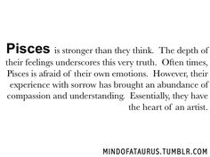 Pisces is stronger than they think. The depth of their feelings underscores this very truth. Often times, Pisces is afraid of their own emotions. However, their experience with sorrow has brought an abundance of compassion and understanding. Essentially, they have the heart of an artist.  Feel like your sign is misrepresented? Submit what you think here. Like the official Mindofataurus Facebook page before next friday for a chance to win a personalized astrological reading. Click here.