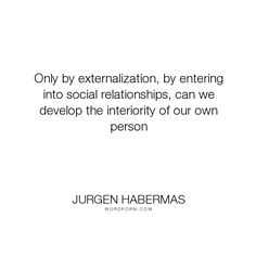 "Jurgen Habermas - ""Only by externalization, by entering into social relationships, can we develop the..."". philosophy, relationships, self"