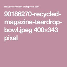90186270-recycled-magazine-teardrop-bowl.jpeg 400×343 pixel