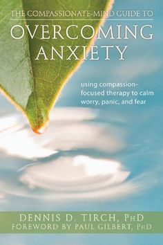 The Compassionate-Mind Guide to Overcoming Anxiety: Using Compassion-Focused Therapy to Calm Worry, Panic, and Fear (The New Harbinger Compassion-Focused Therapy Series): Dennis Tirch PhD, Paul Gilbert PhD: 9781608820368: Amazon.com: Books