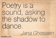 Poetry is a sound, asking the shadow to dance. Jana Ghossein