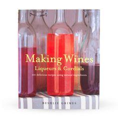 Making Wines, Liqueurs & Cordials: 101 Delicious Recipes Using Natural Ingredients