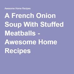 A French Onion Soup With Stuffed Meatballs - Awesome Home Recipes