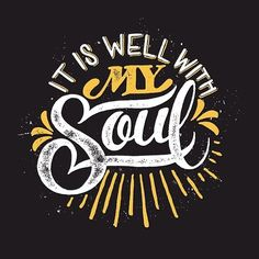 It Is Well with My Soul   Horatio G. Spafford  When peace, like a river, attendeth my way, When sorrows like sea billows roll; Whatever my lot, Thou hast taught me to say, It is well, it is well with my soul.  It is well with my soul, It is well, it is well with my soul.