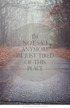 I'm not sad anymore, i'm just tired of this place. Sad quotes on PictureQuotes.com.