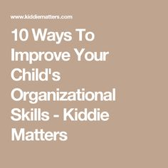 10 Ways To Improve Your Child's Organizational Skills - Kiddie Matters