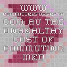 www.committeeforperth.com.au The unhealthy cost of commuting - Media Release