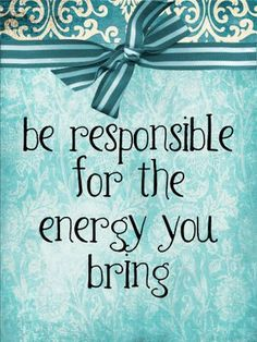 Everybody takes with them an energy. I think we could all be more responsible about what our energy says about us and how it affects the situations we are in.