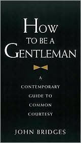 How to Be a Gentleman: A Contemporary Guide to Common Courtesy  by John Bridges, Bryan Curtis
