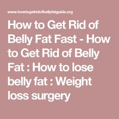 How to Get Rid of Belly Fat Fast - How to Get Rid of Belly Fat : How to lose belly fat : Weight loss surgery