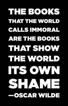 """The books that the world calls immoral are the books that show the world its own shame."" Oscar Wilde"