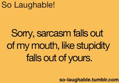 Sorry, sarcasm falls out of my mouth like stupidity falls out of yours