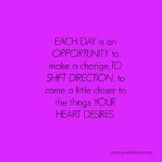Each Day is an opportunity to make a change, to shift direction, to come a little closer to the things your heart desires.