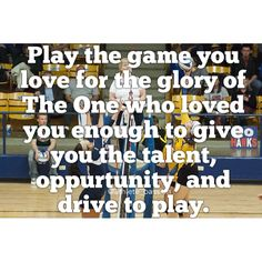 Play the game you love for the glory of The One who loved you enough to give you the talent, opportunity, and drive to play.