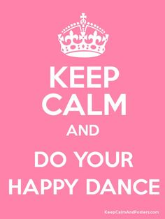KEEP CALM and do your happy dance.