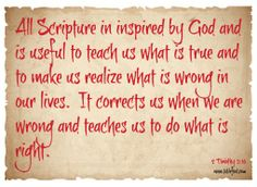 All Scripture is inspired by God and is useful to teach what is true and to make us realize what is wrong in our lives.  It corrects us when we are wrong and teaches us to do what is right. 2 Timothy3:16