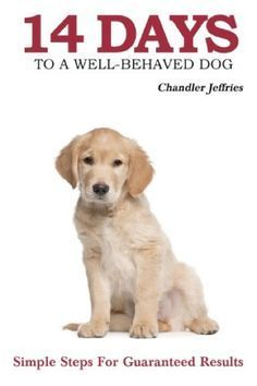 14 Days to a Well-Behaved Dog by Chandler Jeffries. Simple steps for guaranteed…