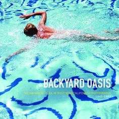 Backyard Oasis: The Swimming Pool in Southern California Photography 1945-1982