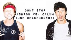 Don't Stop - 5 Seconds of Summer (Ashton vs. Calum) AND THIS ONE HOLY CRAP IT SOUNDS LIKE THEY'RE SINGING YOU A DUET JUST TO YOU AND HOLY CRAP