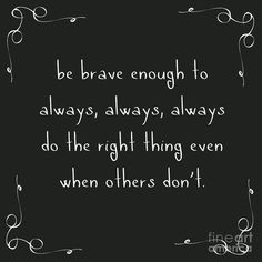 be brave enough to always, always, always do the right thing even when others don't. motivating and inspiring quotes for all good humans in this world. Quotable Quotes, Wisdom Quotes, True Quotes, Motivational Quotes, Do Good Quotes, Be Brave Quotes, Telling The Truth Quotes, Tell The Truth, Quotes About Being Brave