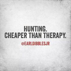 Hunting. Cheaper than therapy
