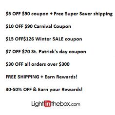 LightInTheBox Coupon Codes http://www.coupondam.com/stores/lightinthebox/  $25 OFF $235 Chinese New Year Coupon!  $5 OFF $50 coupon + Free Super Saver shipping  $10 OFF $90 Carnival Coupon  $15 OFF$126 Winter SALE coupon  $7 OFF $70 St. Patrick's day coupon  $30 OFF all orders over $300  FREE SHIPPING + Earn Rewards!  30-50% OFF & Earn your Rewards!