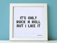Its only rock n roll, but I like it.