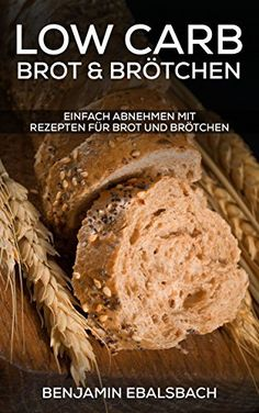 Low Carb Brot und Brötchen: 30 Rezepte zum backen - Schnell und einfach backen - Kochbuch