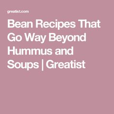 Bean Recipes That Go Way Beyond Hummus and Soups | Greatist