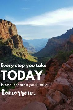 """Every step you take today is one less step you'll take tomorrow."""