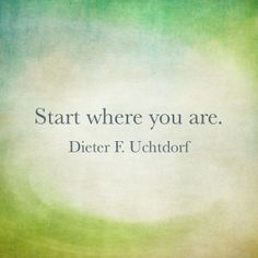 """Even if you haven't started well,… you can decide to change, endure, and finish well. Because of Jesus Christ, His love, and what He's done… the """"Good News"""" is that any one of us in an instant can improve our lives for the better. We can't go back and make a new start, but we can start right now to make a new ending! Don't ever forget that the perfect place to begin is where you are today. Enjoy more from President Uchtdorf http://pinterest.com/pin/24066179228856353"""