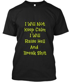 I Will Not Keep Calm I Will Raise Hell And Break Shit Black T-Shirt Front