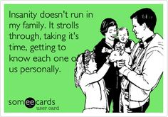 Insanity doesn't run in my family. It strolls through, taking it's time, getting to know each one of us personally.