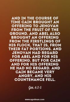 Gen. 4:3-5 And in the course of time Cain brought an offering to Jehovah from the fruit of the ground. And Abel also brought an offering from the firstlings of his flock, that is, from their fat portions. And Jehovah had regard for Abel and for his offering. But for Cain and for his offering He had no regard. And Cain became very angry, and his countenance fell. #Bible #Scripture verse, Recovery Version, quoted at www.agodman.com
