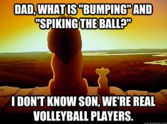 I don't know son, we're real volleyball players. Hehe, kinda mean...    True volleyball players say passing and hitting