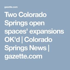 Two Colorado Springs open spaces will grow significantly with unanimous approval Tuesday from the City Council to buy more than 280 acres on opposite sides of the city. Colorado Springs, The Expanse, Colors