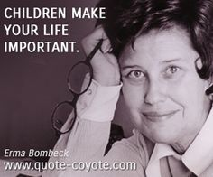 Erma Bombeck - Children make your life important.
