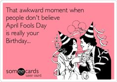 That awkward moment when people don't believe April Fools Day is really your Birthday...