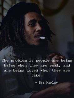 Positive Quotes : QUOTATION – Image : Quotes Of the day – Description The problem is people are being hated when they are real, and are being loved when they are fake. —Bob Marley Sharing is Power – Don't forget to share this quote ! Wisdom Quotes, True Quotes, Words Quotes, Great Quotes, Quotes To Live By, Motivational Quotes, Quotes Quotes, Real Love Quotes, Eminem Quotes