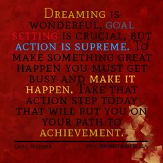 DREAMING is wonderful, GOAL setting is crucial, but ACTION is supreme. To make something great happen, you must get busy and MAKE IT HAPPEN. Take that action step today, that will put you on your path to ACHIEVEMENT.
