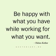 Be happy with what you have while working for what you want - Helen Keller inspiring quote. Powerful!