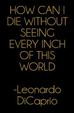 How can I die without seeing every inch of this world - Leo Dicaprio faye great! and we look forard to the postcars and visiting. unkles are at tonys. Leo Quotes, Quotes To Live By, Leonardo Dicaprio Quotes, Leo Love, Best Travel Quotes, Inspire Me, Favorite Quotes, Inspirational Quotes, Wisdom