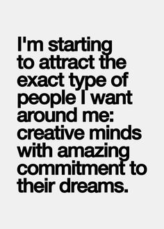 i'm starting to attract the exact type of people i want around me: #creative minds with amazing commitment to their dreams