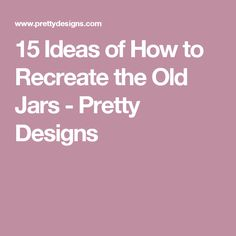 15 Ideas of How to Recreate the Old Jars - Pretty Designs